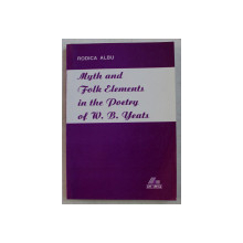 MYTH AND FOLK ELEMENTS IN THE POETRY OF W. B. YEATS , A ROMANIAN PERSPECTIVE by RODICA ALBU , 1998