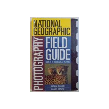 NATIONAL GEOGRAPHIC - PHOTOGRAPHY FIELD GUIDE, SECRETS TO MAKING GREAT PICTURES de PETER K. BURIAN si ROBERT CAPUTO, 1999