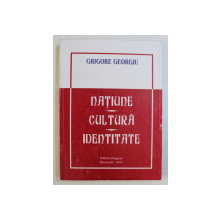 NATIUNE , CULTURA , IDENTITATE de GRIGORE GEORGIU , 1997 *DEDICATIA AUTORULUI CATRE ACAD. ALEXANDRU BOBOC