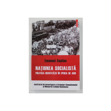 NATIUNEA SOCIALISTA - POLITICA IDENTITATII IN EPOCA DE AUR de EMANUEL COPILAS , 2015