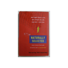 NATURALLY SELECTED , THE EVOLUTIONARY SCIENCE OF LEADERSHIP by MARK VAN VUGT and ANJANA AHUJA , 2011 *CONTINE SUBLINIERI IN TEXT