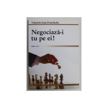 NEGOCIAZA - I TU PE EI , EDITIA A II - A , REVIZUITA de VALENTIN IOAN POSTOLACHE , 2012
