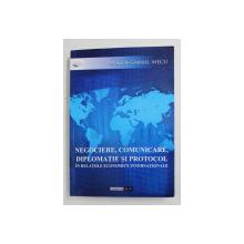 NEGOCIERE , COMUNICARE , DIPLOMATIE SI PROTOCOL IN RELATIILE ECONOMICE INTERNATIONALE de DRAGOS - GABRIEL MECU , 2011