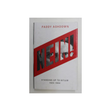 NEIN ! STANDING UP TO HITLER 1935 - 1944 by PADDY ASHDOWN , 2018