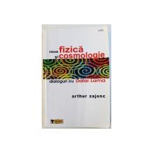 NOUA FIZICA SI COSMOLOGIE - DIALOGURI CU DALAI LAMA de ARTHUR ZAJONC, 2006