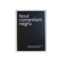 NOUL ROMANTISM NEGRU - coordonator editorial CHRISTOPH TANNERT , CATALOG DE EXPOZITIE , 2017