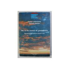 NU VA FIE TEAMA DE GLOBALIZARE - BUNASTARE SI MUNCA PENTRU TOTI de OSKAR LAFONTAINE , CHRISTA MULLER , 1998