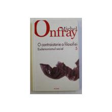 O CONTRAISTORIE A FILOSOFIEI de MICHEL ONFRAY, VOLUMUL 5 - EUDEMONISMUL SOCIAL , 2010