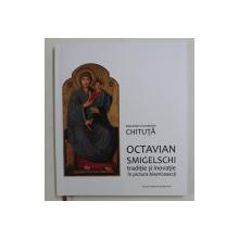 OCTAVIAN SMIGELSCHI , TRADITIE SI INOVATIE IN PICTURA BISERICEASCA de ALEXANDRU CONSTANTIN CHITUTA , 2019