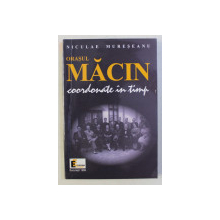 ORASUL MACIN , COORDONATE IN TIMP de NICULAE MURESEANU , 1999