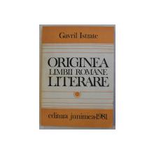 ORIGINEA LIMBII ROMANE LITERARE de GAVRIL ISTRATE , 1981