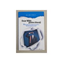 OSCAR WILDE PENTRU BLAZATI  -  99 DE PILULE DE INTELEPCIUNE PENTRU FERICIREA DE AICI SI ACUM de ALLAN PERCY , 2014