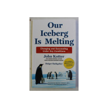OUR ICEBERG IS MELTING - CHANGING AND SUCCEEDING UNDER ANY CONDITIONS by JOHN KOTTER , 2014