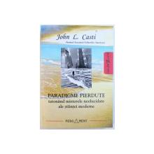 PARADIGME PIERDUTE - TATONAND MISTERELE NEELUCIDATE ALE STIINTEI MODERNE de JOHN L. CASTI, 2007