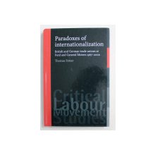PARADOXES OF INTERNATIONALIZATION - BRITISH AND GERMAN TRADE UNIONS AT FORD AND GENERAL MOTORS 1967 - 2000 by THOMAS FETZER , 2012