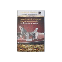 PASIUNILE, PLACERILE SI HOBBY-URILE CELOR MAI CUNOSCUTI MEMBRI AI DINASTIEI ROMANE de DAN SILVIU-BOERESCU, 2018