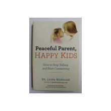 PEACEFUL PARENT, HAPPY KIDS: HOW TO STOP YELLING AND START CONNECTING by DR. LAURA MARKHAM , 2013