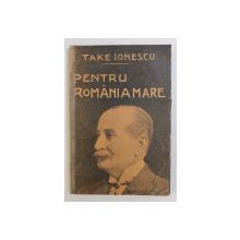 PENTRU ROMANIA MARE  - DISCURSURI DIN RAZBOIU 1915 -1917  de TAKE IONESCU , 1919 , PREZINTA UNELE SUBLINIERI  CU CREION COLORAT *