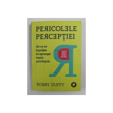 PERICOLELE PERCEPTIEI - DE CE NE INSELAM IN TOATE PRIVINTELE - CAPITOL SPECIAL DESPRE ROMANIA de BOBBY DUFFY , 2019