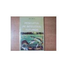 PESCUITUL PE INTELESUL TUTUROR de GH. MIRON , Bucuresti 1997