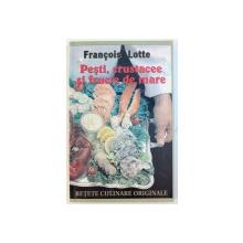 PESTI , CRUSTACEE SI FRUCTE DE MARE  - RETETE CULINARE ORIGINALE  de FRANCOIS LOTTE