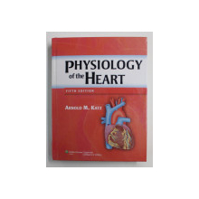 PHYSIOLOGY OF THE HEART by ARNOLD M. KATZ , 2011