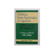 POLITICA , INTRE FASCINATIE SI REPULSIE de OVIDIU CAMELIU PETRESCU , in dialog cu publicistul CALIN GHETU , 2004 , DEDICATIE *
