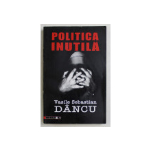 POLITICA INUTILA de VASILE SEBASTIAN DANCU , 2007