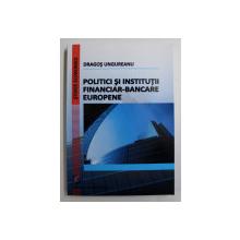 POLITICI SI INSTITUTII FINANCIAR-BANCARE EUROPENE de DRAGOS UNGUREANU , 2014