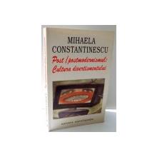 POST / POSTMODERNISMUL - CULTURA DIVERTISMENTULUI  de MIHAELA CONSTANTINESCU , 2001