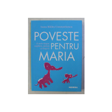 POVESTE PENTRU MARIA - O CARTE DESPRE COPILARIE , PARINTI SI DRAGONI de IOANA BALDEA CONSTANTINESCU , 2019