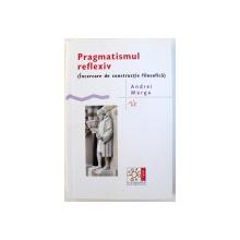 PRAGMATISMUL REFLEXIV  ( INCERCARE DE CONSTRUCTIE FILOSOFICA ) de ANDREI MARGA , 2015