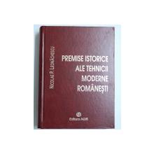 PREMISE ISTORICE ALE TEHNICII  MODERNE ROMANESTI de NICOLAE P. LEONACHESCU , 2007