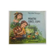 PRINTRE CARTI , COPII SI CUBURI de NICOLAE NEAGU , ILUSTRATII DE D. BOTEZ , 1989