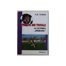 PRINTUL DIN TRIVALE LA ULTIMUL ' DRIBLING ' de ILIE DOBRE , 2010 , DEDICATIE*