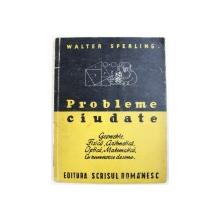 PROBLEME CIUDATE  - GEOMETRIE , FISICA , ARITMETICA , OPTICA , MATEMATICA . CU NUMEROASE DESENE de WALTER SPERLING , EDITIE INTERBELICA