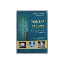 PROBLEME DE CHIMIE - CULEGERE PENTRU CLASELE a - VII - a SI a - VIII - a de DANIELA BOGDAN , VALERIA LUPU , 2017
