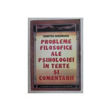 PROBLEME FILOSOFICE ALE PSIHOLOGIEI IN TEXTE SI COMENTARII de DUMITRU GHEORGHIU , 1997