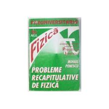 PROBLEME RECAPITULATIVE DE FIZICA  - PENTRU LICEU de MIHAIL PENESCU , 1996