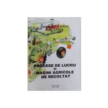 PROCESE DE LUCRU SI MASINI AGRICOLE DE RECOLTAT de VASILE NECULAIASA, IOAN DANILA, 1995