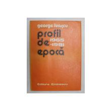 PROFIL DE EPOCA  -  DIN CRONICA ANILOR 1965 - 1981 de GEORGE IVASCU , 1981