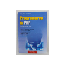 PROGRAMAREA IN PHP - GHID PRACTIC de TRAIAN ANGHEL , 2005