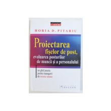 PROIECTAREA FISELOR DE POST , EVALUAREA POSTURILOR DE MUNCA SI A PERSONALULUI  - UN GHID PRACTIC PENTRU MANGERII DE RESURSE UMANE de HORIA D . PITARU , 2006