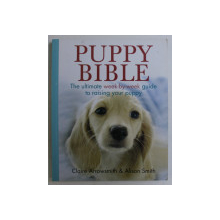 PUPPY BIBLE , THE ULTIMATE WEEK-BY-WEEK GUIDE TO RAISING YOUR PUPPY by CLAIRE ARROWSMITH and ALISON SMITH , 2013