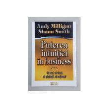 PUTEREA INTUITIEI IN BUSINESS de ANDY MILLIGAN si SHAUN SMITH , 2008