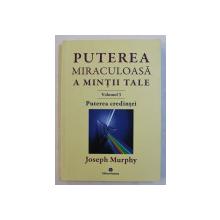 PUTEREA MIRACULOASA A MINTII TALE  - VOLUMUL III  - PUTEREA CREDINTEI de JOSEPH MURPHY , 2018