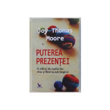 PUTEREA PREZENTEI  - FII ALATURI DE COPILUL TAU CHIAR SI CAND NU ESTI LANGA EL de JOY THOMAS MOORE , 2019
