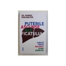 PUTERILE ASCUNSE ALE  FICATULUI  - CUM SA TRAITI MAI MULT SI MAI SANATOS de DR. GABRIEL PERLEMUTER , 2020