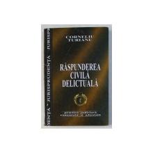 RASPUNDEREA CIVILA DELICTUALA - PRACTICA JUDICIARA COMENTATA SI ADNOTATA de CORNELIU TURIANU , 2004