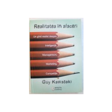 REALITATEA IN AFACERI  - UN GHID REALIST DESPRE INTELIGENTA , MANAGEMENT , MARKETING , COMPETITIE de GUY KAWASAKI , 2010